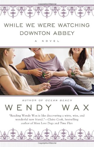 FEATURED ARTICLE: While We Were Watching Downton Abbey by Wendy Wax