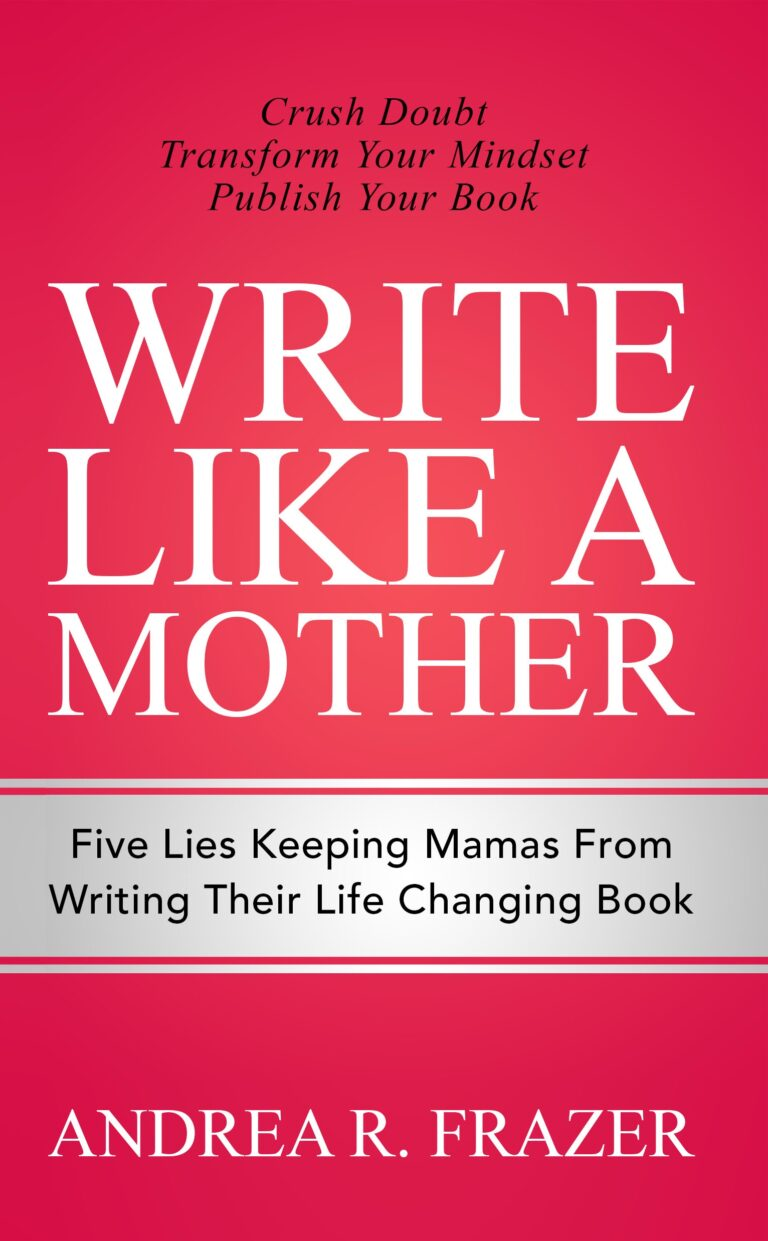 NEW RELEASE: WRITE LIKE A MOTHER: 5 Lies Mamas Tell Themselves About Why They Can't Write Their Book by Andrea R. Frazer
