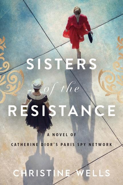 NEW RELEASE: SISTERS OF THE RESISTANCE: A Novel of Catherine Dior's Paris Spy Network by Christine Wells